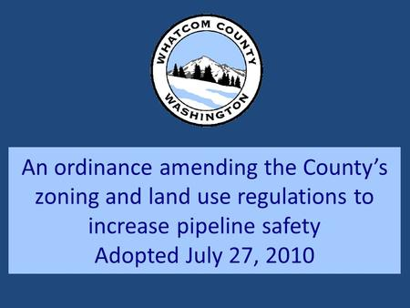 An ordinance amending the County's zoning and land use regulations to increase pipeline safety Adopted July 27, 2010.