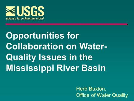 Opportunities for Collaboration on Water- Quality Issues in the Mississippi River Basin Herb Buxton, Office of Water Quality.