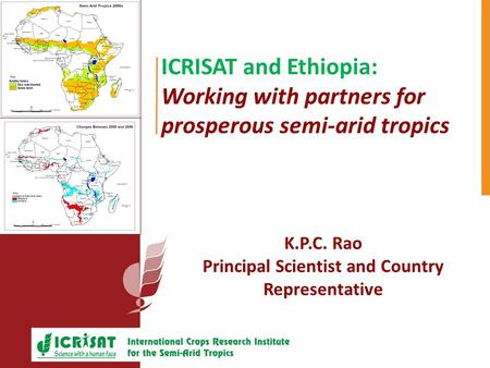 ICRISAT and Ethiopia: Working with partners for prosperous semi-arid tropics K.P.C. Rao Principal Scientist and Country Representative.