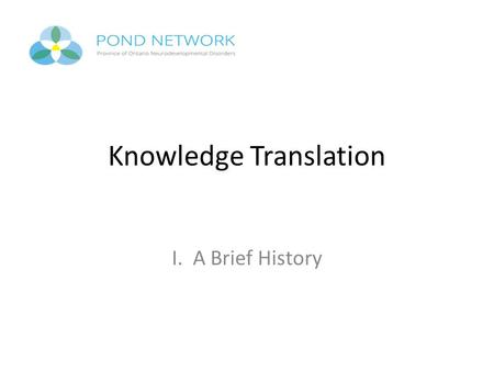 "Knowledge Translation I. A Brief History. Formal Definition of KT Knowledge translation was first defined as ""the exchange, synthesis and ethically sound."