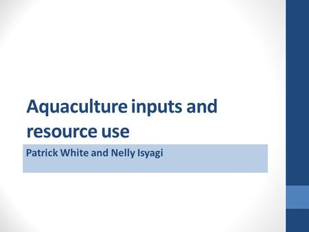 Aquaculture inputs and resource use Patrick White and Nelly Isyagi.
