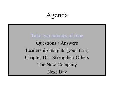 Agenda Take two minutes of time Questions / Answers Leadership insights (your turn) Chapter 10 – Strengthen Others The New Company Next Day.
