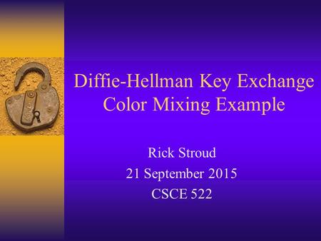 Diffie-Hellman Key Exchange Color Mixing Example Rick Stroud 21 September 2015 CSCE 522.