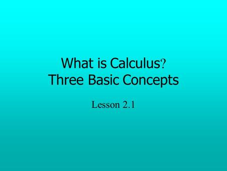 What is Calculus ? Three Basic Concepts Lesson 2.1.