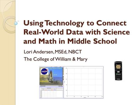 Using Technology to Connect Real-World Data with Science and Math in Middle School Lori Andersen, MSEd, NBCT The College of William & Mary.