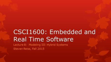 CSCI1600: Embedded and Real Time Software Lecture 8: Modeling III: Hybrid Systems Steven Reiss, Fall 2015.