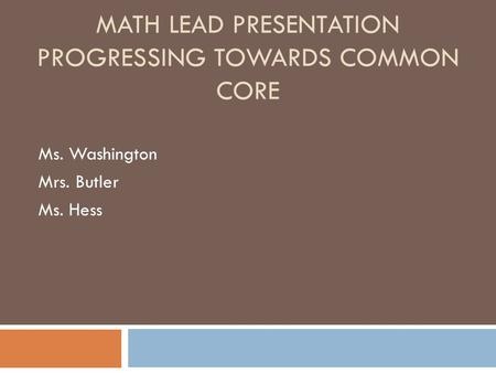 MATH LEAD PRESENTATION MATH LEAD PRESENTATION PROGRESSING TOWARDS COMMON CORE Ms. Washington Mrs. Butler Ms. Hess.