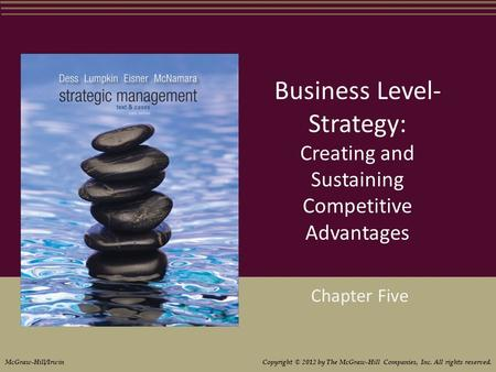Business Level- Strategy: Creating and Sustaining Competitive Advantages Chapter Five McGraw-Hill/Irwin Copyright © 2012 by The McGraw-Hill Companies,
