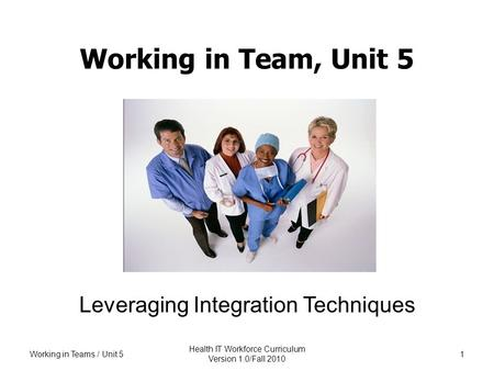 Working in Team, Unit 5 Leveraging Integration Techniques Working in Teams / Unit 5 Health IT Workforce Curriculum Version 1.0/Fall 2010 1.