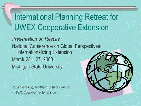 International Planning Retreat for UWEX Cooperative Extension Presentation on Results National Conference on Global Perspectives: Internationalizing Extension.