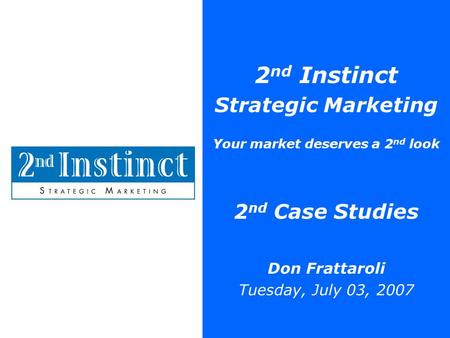 2 nd Instinct Strategic Marketing Your market deserves a 2 nd look 2 nd Case Studies Don Frattaroli Tuesday, July 03, 2007.