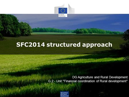 Agriculture and Rural Development SFC2014 structured approach DG Agriculture and Rural Development G.2 - Unit Financial coordination of Rural development