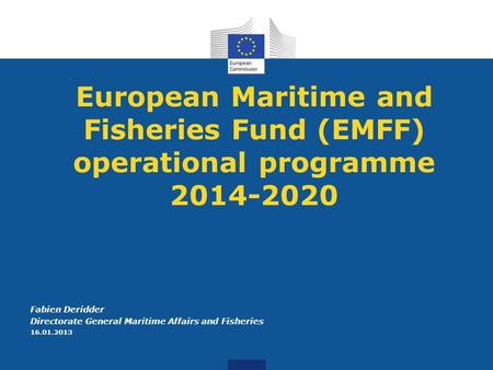 European Maritime and Fisheries Fund (EMFF) operational programme 2014-2020 Fabien Deridder Directorate General Maritime Affairs and Fisheries 16.01.2013.