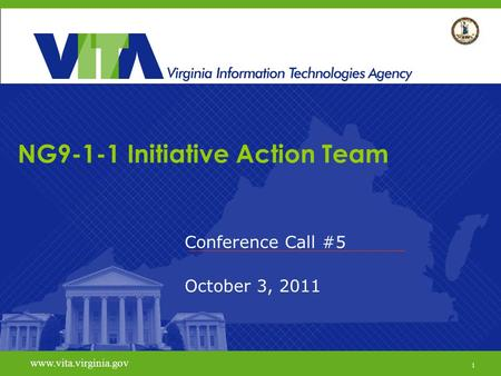 1 www.vita.virginia.gov NG9-1-1 Initiative Action Team Conference Call #5 October 3, 2011 www.vita.virginia.gov 1.