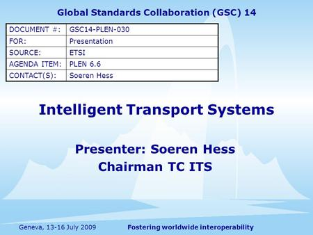 Fostering worldwide interoperabilityGeneva, 13-16 July 2009 Intelligent Transport Systems Presenter: Soeren Hess Chairman TC ITS Global Standards Collaboration.