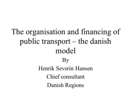 The organisation and financing of public transport – the danish model By Henrik Severin Hansen Chief consultant Danish Regions.