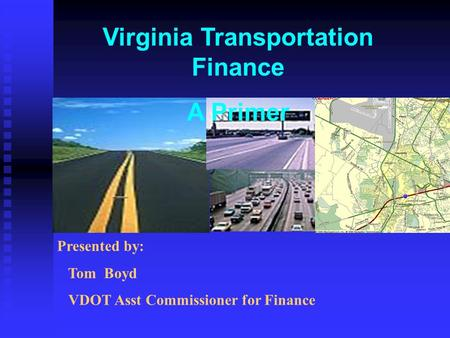 Virginia Transportation Finance A Primer Presented by: Tom Boyd VDOT Asst Commissioner for Finance.
