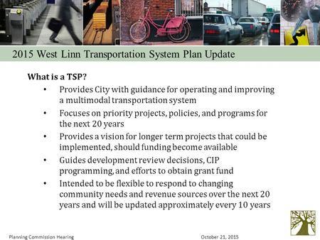 What is a TSP? Provides City with guidance for operating and improving a multimodal transportation system Focuses on priority projects, policies, and programs.
