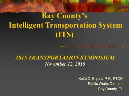 Bay County's Intelligent Transportation System (ITS) Keith C. Bryant, P.E., PTOE Public Works Director Bay County, FL 2015 TRANSPORTATION SYMPOSIUM November.