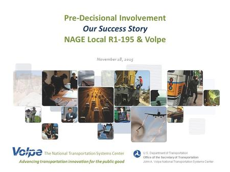 Pre-Decisional Involvement Our Success Story NAGE Local R1-195 & Volpe The National Transportation Systems Center Advancing transportation innovation for.