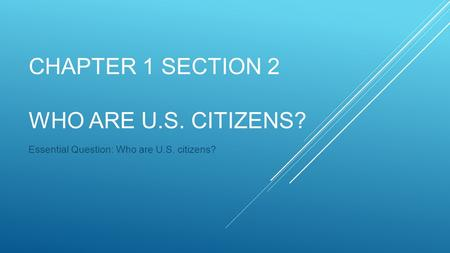 CHAPTER 1 SECTION 2 WHO ARE U.S. CITIZENS? Essential Question: Who are U.S. citizens?