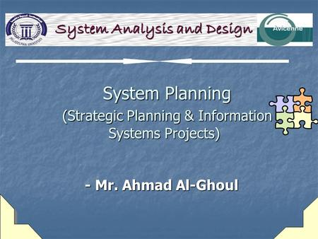 System Planning (Strategic Planning & Information Systems Projects) System Planning (Strategic Planning & Information Systems Projects) - Mr. Ahmad Al-Ghoul.