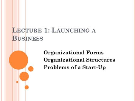 L ECTURE 1: L AUNCHING A B USINESS Organizational Forms Organizational Structures Problems of a Start-Up.