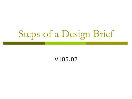 Steps of a Design Brief V105.02.  Is a Plan of work A written step-by- step process by which the goal is to be accomplished The plan can include expected.