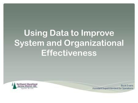 Using Data to Improve System and Organizational Effectiveness Buck Evans Assistant Superintendent for Operations.