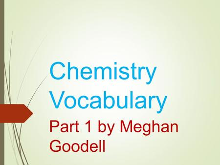Chemistry Vocabulary Part 1 by Meghan Goodell. Matter Anything that has mass and takes up space.