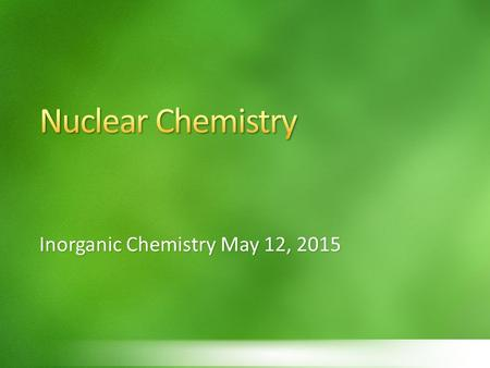 Inorganic Chemistry May 12, 2015. Describe how the strong force attracts nucleons Relate binding energy and mass defect Predict the stability of a nucleus.