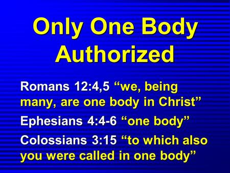 "Only One Body Authorized Romans 12:4,5 ""we, being many, are one body in Christ"" Ephesians 4:4-6 ""one body"" Colossians 3:15 ""to which also you were called."