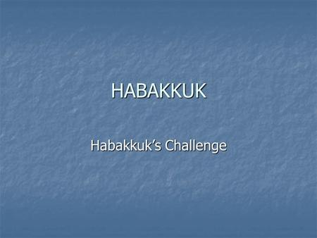 HABAKKUK Habakkuk's Challenge. Habakkuk's Unique Message The moral behind the message The moral behind the message Why does God permit wickedness? Why.