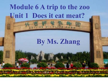 Module 6 A trip to the zoo Unit 1 Does it eat meat? By Ms. Zhang.