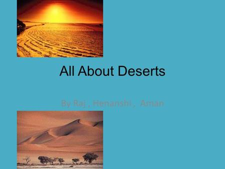 All About Deserts By Raj, Henanshi, Aman. World location North America, South America, Africa, Asia Australia, Antarctica.