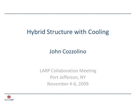 Hybrid Structure with Cooling John Cozzolino LARP Collaboration Meeting Port Jefferson, NY November 4-6, 2009.
