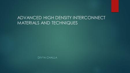 ADVANCED HIGH DENSITY INTERCONNECT MATERIALS AND TECHNIQUES DIVYA CHALLA.