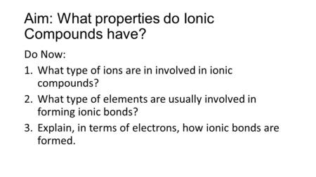 Aim: What properties do Ionic Compounds have? Do Now: 1.What type of ions are in involved in ionic compounds? 2.What type of elements are usually involved.