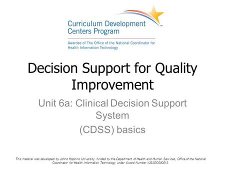 Unit 6a: Clinical Decision Support System (CDSS) basics Decision Support for Quality Improvement This material was developed by Johns Hopkins University,