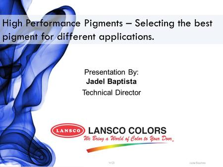 High Performance Pigments – Selecting the best pigment for different applications. Presentation By: Jadel Baptista Technical Director WCS Jadel Baptista.