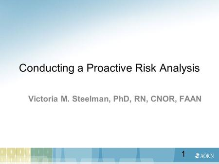 Conducting a Proactive Risk Analysis Victoria M. Steelman, PhD, RN, CNOR, FAAN 1.