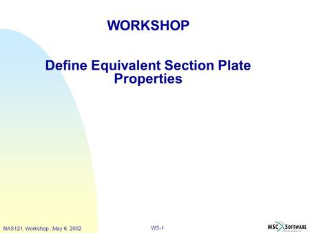 WS-1 WORKSHOP Define Equivalent Section Plate Properties NAS121, Workshop, May 6, 2002.
