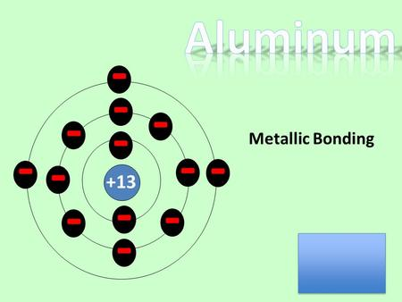 - - - - - - - - - - - +13 - - Metallic Bonding. - - - - - - - - - - +13 During metallic bonding the valence electrons become delocalized. - - -
