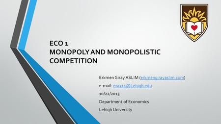 ECO 1 MONOPOLY AND MONOPOLISTIC COMPETITION Erkmen Giray ASLIM (erkmengirayaslim.com)erkmengirayaslim.com   10/22/2015.