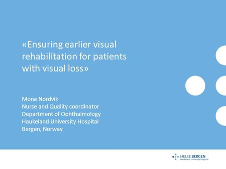 «Ensuring earlier visual rehabilitation for patients with visual loss» Mona Nordvik Nurse and Quality coordinator Department of Ophthalmology Haukeland.
