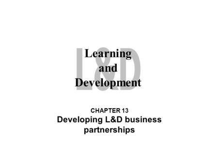 Learning and Development CHAPTER 13 Developing L&D business partnerships.