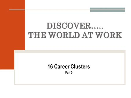 DISCOVER….. THE WORLD AT WORK 16 Career Clusters Part 5.