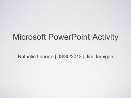 Microsoft PowerPoint Activity Nathalie Laporte | 08/30/2013 | Jim Jarnigan.