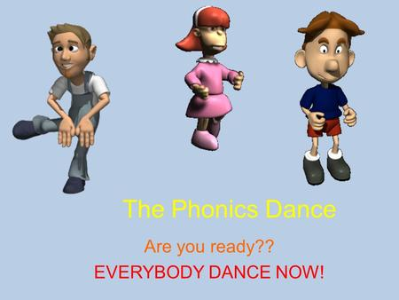 The Phonics Dance Are you ready?? EVERYBODY DANCE NOW!