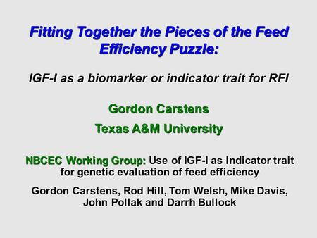 Fitting Together the Pieces of the Feed Efficiency Puzzle: IGF-I as a biomarker or indicator trait for RFI Gordon Carstens Texas A&M University NBCEC Working.